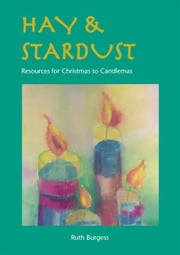 Hay & Stardust: Resources for Christmas to Candlemas ebook by Burgess, Ruth