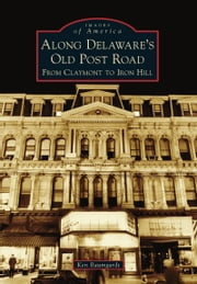 Along Delaware's Old Post Road - From Claymont to Iron Hill ebook by Ken Baumgardt