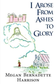 I Arose From Ashes to Glory ebook by Megan Bernadette Harrison