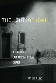 The Lights of Home - A Century of Latin American Writers in Paris ebook by Jason Weiss