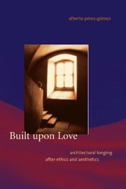 Built upon Love - Architectural Longing after Ethics and Aesthetics ebook by Alberto Pérez-Gómez