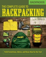 Backpacker The Complete Guide to Backpacking - Field-Tested Gear, Advice, and Know-How for the Trail ebook by Backpacker Magazine, John Burbidge