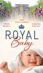 Royal Baby: Forced Wife, Royal Love-Child / Cavelli's Lost Heir / Prince of Montéz, Pregnant Mistress (Mills & Boon M&B) ebook by Trish Morey, Lynn Raye Harris, Sabrina Philips