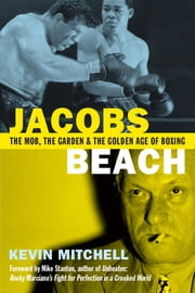 Jacobs Beach - The Mob, the Garden and the Golden Age of Boxing ebook by Kevin Mitchell, Mike Stanton