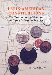 Latin American Constitutions - The Constitution of Cádiz and its Legacy in Spanish America ebook by M. C. Mirow