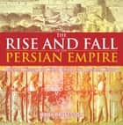 The Rise and Fall of the Persian Empire - Ancient History for Kids | Children's Ancient History ebook by Baby Professor