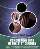 Conquering Fear In The 21st Century - The Ultimate Guide To Overcoming Fear And Getting Breakthroughs! ebook by Noah Daniels