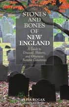 Stones and Bones of New England - A Guide To Unusual, Historic, and Otherwise Notable Cemeteries ebook by Ray Bendici, Lisa Rogak