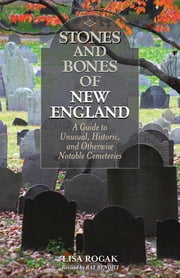 Stones and Bones of New England - A Guide To Unusual, Historic, and Otherwise Notable Cemeteries ebook by Ray Bendici,Lisa Rogak