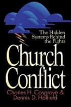 Church Conflict - The Hidden Systems Behind the Fights ebook by Charles H. Cosgrove