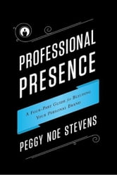 Professional Presence: A Four-Part Guide to Building Your Personal Brand ebook by Peggy Noe Stevens