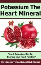 Potassium the Heart Mineral: Use a Potassium Diet to Improve your Heart Function ebook by Christopher Teller