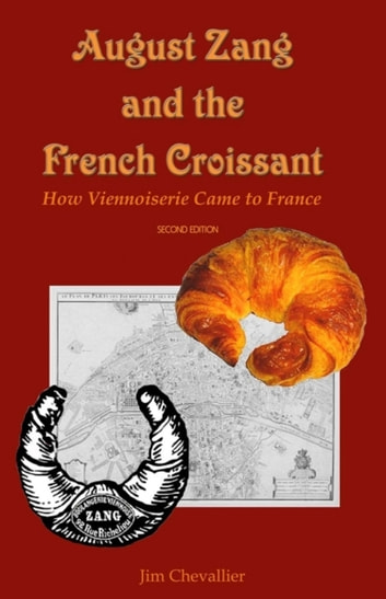 August Zang and the French Croissant (2nd Edition) - How Viennoiserie Came to France ebook by Jim Chevallier