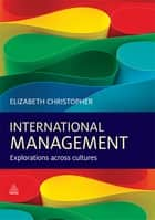 International Management - Explorations Across Cultures ebook by Dr Elizabeth Christopher