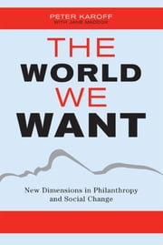 The World We Want - New Dimensions in Philanthropy and Social Change ebook by Peter Karoff,Jane Maddox