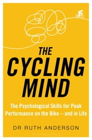 The Cycling Mind - The Psychological Skills for Peak Performance on the Bike - and in Life ebook by Dr Ruth Anderson