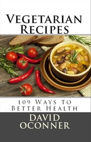 Vegetarian Recipes: 109 Ways to Better Health ebook by David Oconner