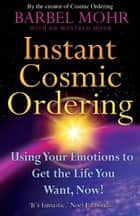 Instant Cosmic Ordering - Using Your Emotions To Get The Life You Want, Now! eBook by Barbel Mohr