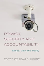 Privacy, Security and Accountability - Ethics, Law and Policy ebook by Adam D. Moore