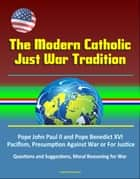 The Modern Catholic Just War Tradition: Pope John Paul II and Pope Benedict XVI, Pacifism, Presumption Against War or For Justice, Questions and Suggestions, Moral Reasoning for War ebook by Progressive Management