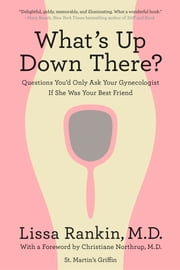What's Up Down There? - Questions You'd Only Ask Your Gynecologist If She Was Your Best Friend ebook by Lissa Rankin,Christiane Northrup