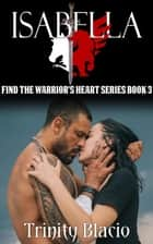 Isabella - Finding The Warrior's Heart, #3 ebook by Trinity Blacio
