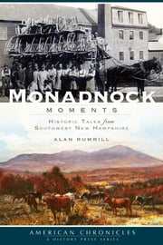 Monadnock Moments - Historic Tales from Southwest New Hampshire ebook by Alan F. Rumrill