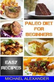 Paleo Diet For Beginners: Easy Recipes ebook by Michael Alexander