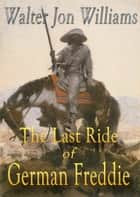 The Last Ride of German Freddie ebook by Walter Jon Williams