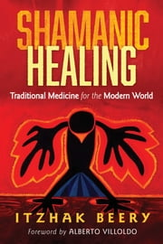 Shamanic Healing - Traditional Medicine for the Modern World ebook by Itzhak Beery, Alberto Villoldo