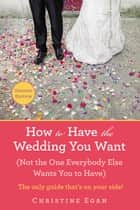 How to Have the Wedding You Want (Updated) - (Not the One Everybody Else Wants You to Have) ebook by Christine Egan