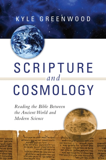 Scripture and Cosmology - Reading the Bible Between the Ancient World and Modern Science ebook by Kyle Greenwood