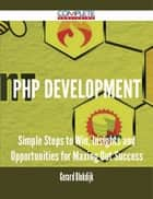 PHP Development - Simple Steps to Win, Insights and Opportunities for Maxing Out Success ebook by Gerard Blokdijk