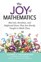 The Joy of Mathematics - Marvels, Novelties, and Neglected Gems That Are Rarely Taught in Math Class ebook by Alfred S. Posamentier, Robert Geretschlager