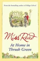 At Home in Thrush Green ebook by Miss Read