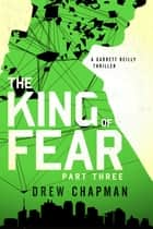 The King of Fear: Part Three - A Garrett Reilly Thriller ebook by Drew Chapman