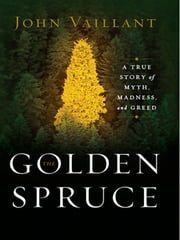 The Golden Spruce: A True Story of Myth, Madness, and Greed ebook by John Vaillant