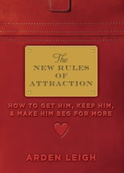 The New Rules of Attraction - How to Get Him, Keep Him, and Make Him Beg for More ebook by Arden Leigh