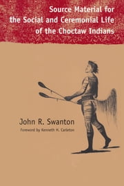 Source Material for the Social and Ceremonial Life of the Choctaw Indians ebook by John Swanton