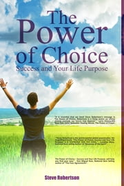 The Power of Choice - Success and Your Life Purpose ebook by Steve R. Robertson