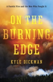 On the Burning Edge - A Fateful Fire and the Men Who Fought It ebook by Kyle Dickman