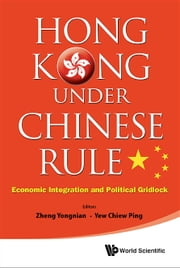 Hong Kong Under Chinese Rule - Economic Integration and Political Gridlock ebook by Yongnian Zheng,Chiew Ping Yew