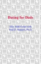 Dating for Dads - The Single Father's Guide to Dating Well Without Parenting Poorly ebook by Ellie Slott Fisher, Paul D. Halpern