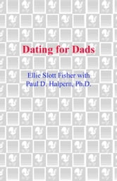 Dating for Dads - The Single Father's Guide to Dating Well Without Parenting Poorly ebook by Ellie Slott Fisher,Paul D. Halpern
