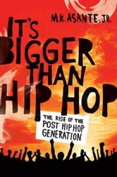 It's Bigger Than Hip Hop - The Rise of the Post-Hip-Hop Generation ebook by M. K. Asante
