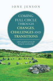 Coming Full Circle Through Changes, Challenges and Transitions - A Four Quadrant Process for Living the Examined Life ebook by Ione Jenson