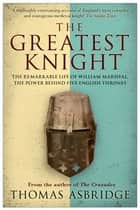 The Greatest Knight - The Remarkable Life of William Marshal, the Power behind Five English Thrones ebook by