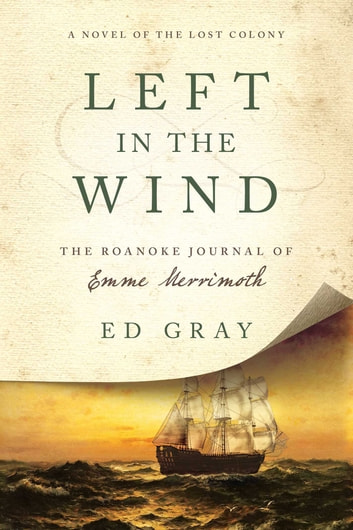 Left in the Wind - A Novel of the Lost Colony: The Roanoke Journal of Emme Merrimoth ebook by Ed Gray