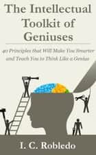 The Intellectual Toolkit of Geniuses - 40 Principles that Will Make You Smarter and Teach You to Think Like a Genius ebook by I. C. Robledo
