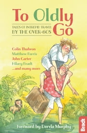 To Oldly Go: Tales of Intrepid Travel by the Over-60s ebook by Jennifer Barclay,Adrian Phillips